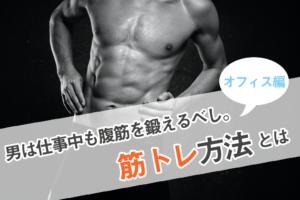 男は仕事中も腹筋を鍛えるべし。オフィスでできる筋トレ方法とは