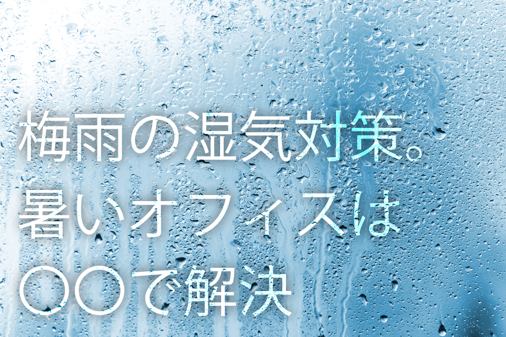 オフィスが暑いときは〇〇で解決!梅雨におすすめの対策方法とは