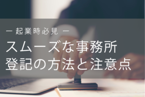 【起業時必見!】失敗しないスムーズな事務所登記の方法と注意点