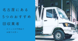 【オフィスの不用品でお困りの方へ】名古屋にある5つのおすすめ回収業者