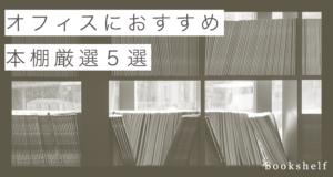 【厳選5選】大量の本を綺麗に収納できるオフィスにおすすめの本棚