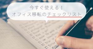【失敗しない】今すぐ使えるオフィス移転のチェックリスト!