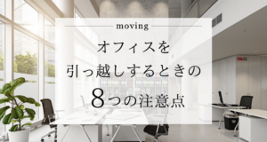 オフィスを引っ越しするときの8つの注意点!忘れがちな部分の総まとめ