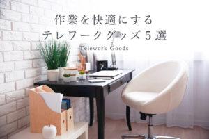 自宅での作業をより快適に!おすすめのテレワークグッズ5選