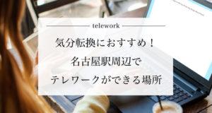 【名古屋駅周辺】気分転換におすすめのテレワークができる場所
