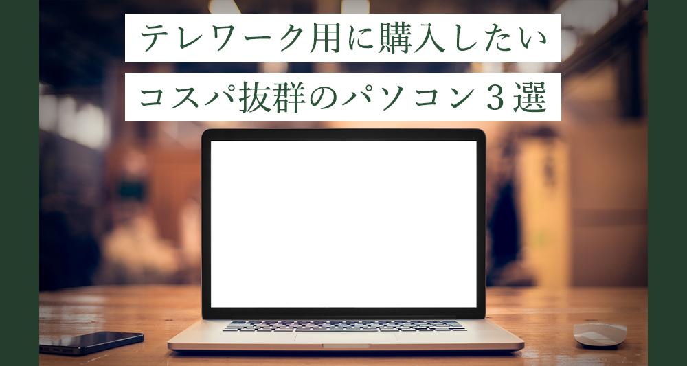 快適に仕事を!テレワーク用に購入したいコスパ抜群のパソコン3選