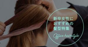 オフィス内でも好印象を!新卒女性におすすめの髪型特集!